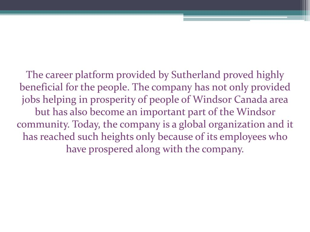 The career platform provided by Sutherland proved highly beneficial for the people. The company has not only provided jobs helping in prosperity of people of Windsor Canada area but has also become an important part of the Windsor community. Today, the company is a global organization and it has reached such heights only because of its employees who have prospered along with the company.