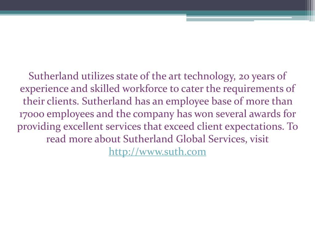 Sutherland utilizes state of the art technology, 20 years of experience and skilled workforce to cater the requirements of