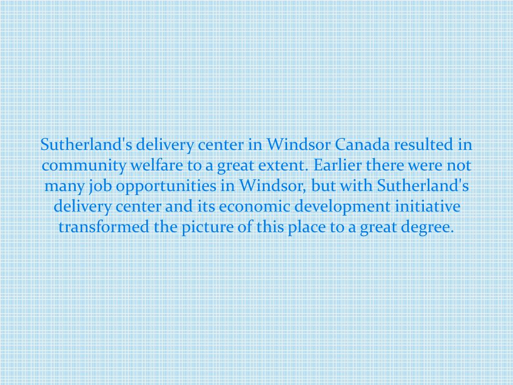 Sutherland's delivery center in Windsor Canada resulted in community welfare to a great extent. Earlier there were not many