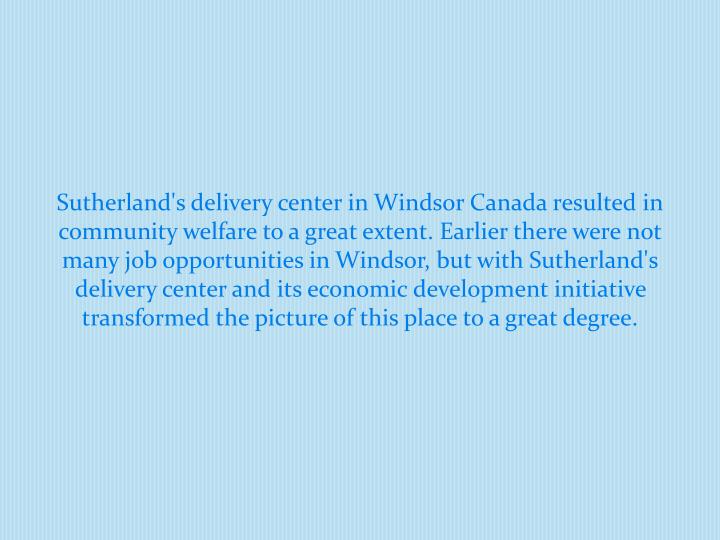 Sutherland's delivery center in Windsor Canada resulted in community welfare to a great extent. Earl...