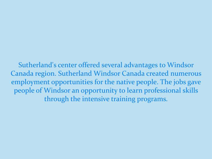 Sutherland's center offered several advantages to Windsor Canada region. Sutherland