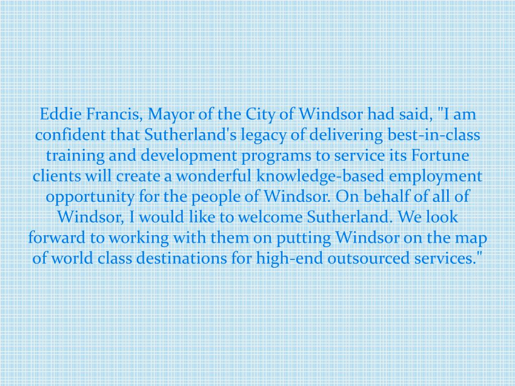 "Eddie Francis, Mayor of the City of Windsor had said, ""I am confident that Sutherland's legacy of delivering best-in-class"