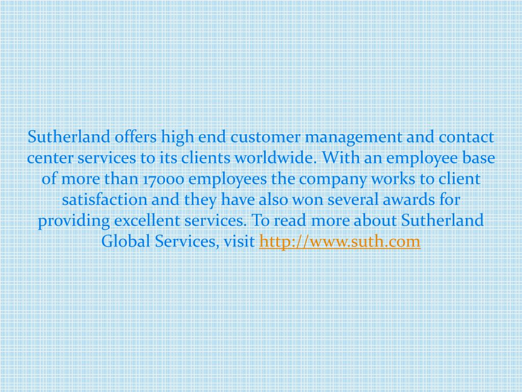 Sutherland offers high end customer management and contact center services to its clients worldwide. With an employee base of
