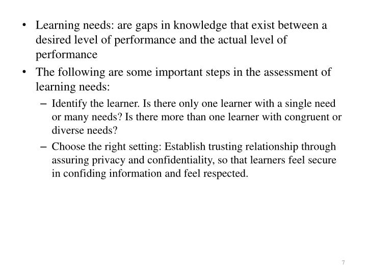 Learning needs: are gaps in knowledge that exist between a desired level of performance and the actual level of performance