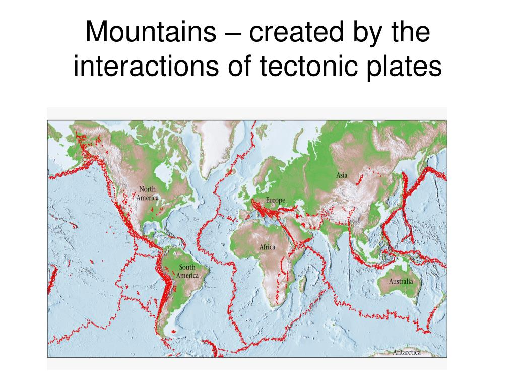 Mountains – created by the interactions of tectonic plates