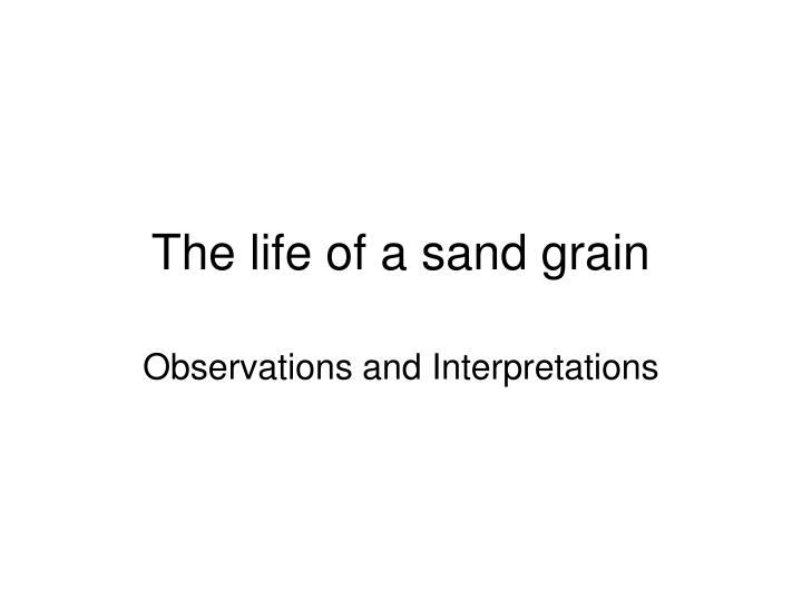 The life of a sand grain