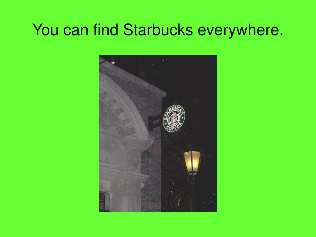 You can find Starbucks everywhere.