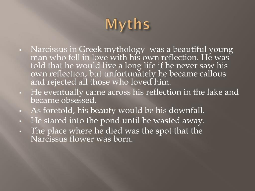 Narcissus in Greek mythology  was a beautiful young man who fell in love with his own reflection. He was told that he would live a long life if he never saw his own reflection, but unfortunately he became callous and rejected all those who loved him.
