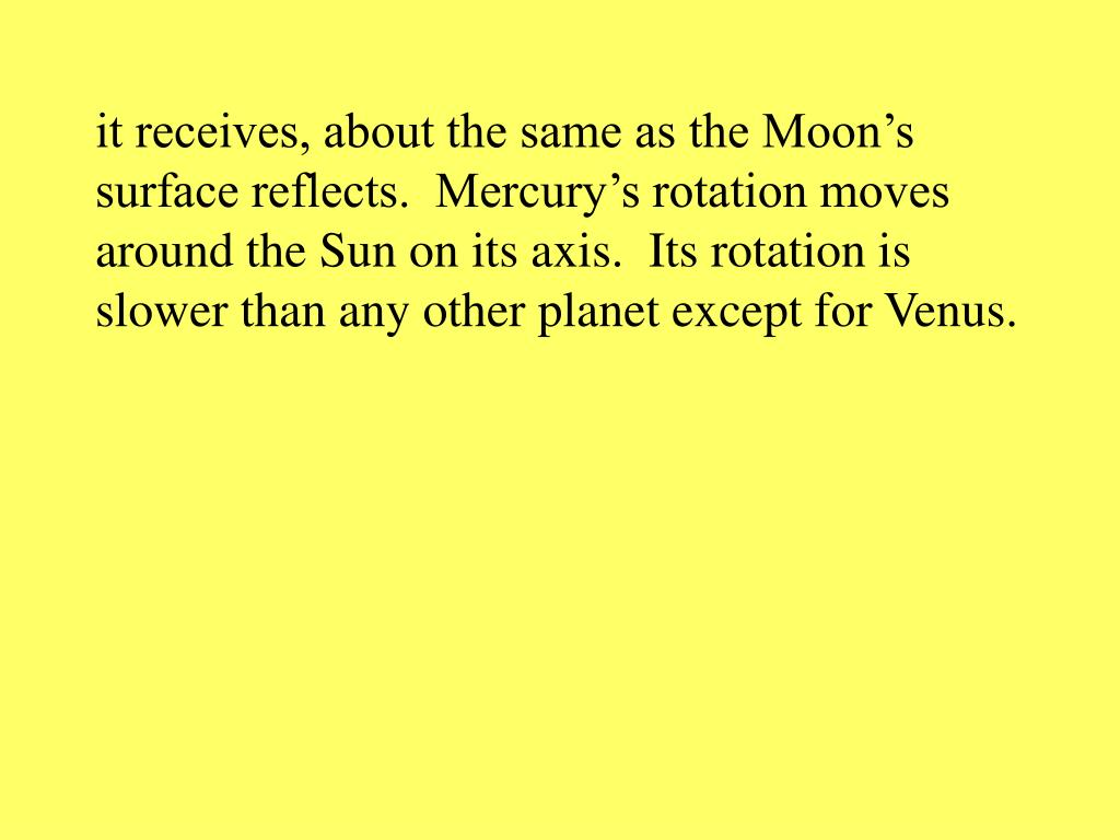 it receives, about the same as the Moon's surface reflects.  Mercury's rotation moves around the Sun on its axis.  Its rotation is slower than any other planet except for Venus.