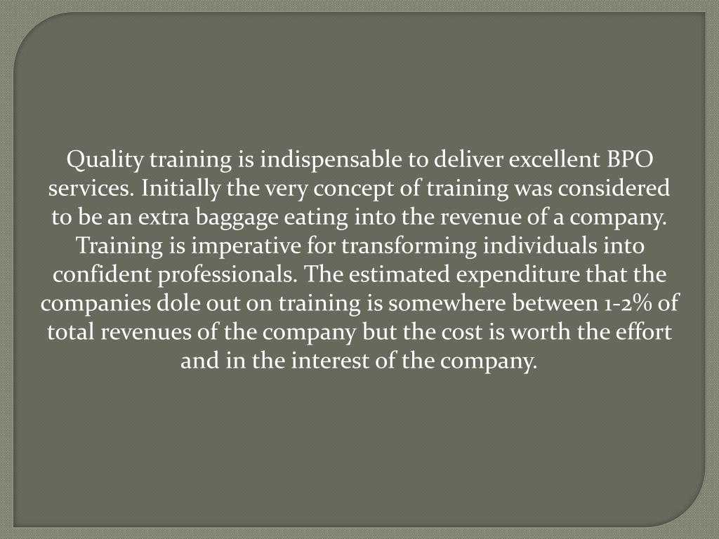 Quality training is indispensable to deliver excellent BPO services. Initially the very concept of training was considered to be an extra baggage eating into the revenue of a company. Training is imperative for transforming individuals into confident professionals. The estimated expenditure that the companies dole out on training is somewhere between 1-2% of total revenues of the company but the cost is worth the effort and in the interest of the company.