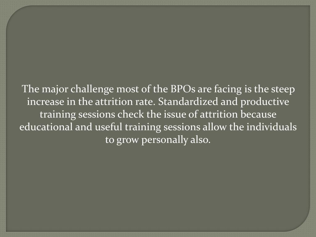 The major challenge most of the BPOs are facing is the steep increase in the attrition rate. Standardized and productive training sessions check the issue of attrition because educational and useful training sessions allow the individuals to grow personally also.