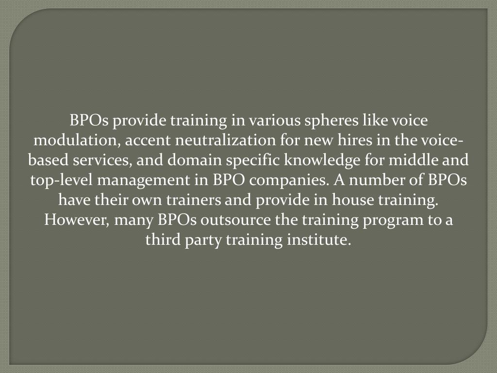 BPOs provide training in various spheres like voice modulation, accent neutralization for new hires in the voice-based services, and domain specific knowledge for middle and top-level management in BPO companies. A number of BPOs have their own trainers and provide in house training. However, many BPOs outsource the training program to a third party training institute.