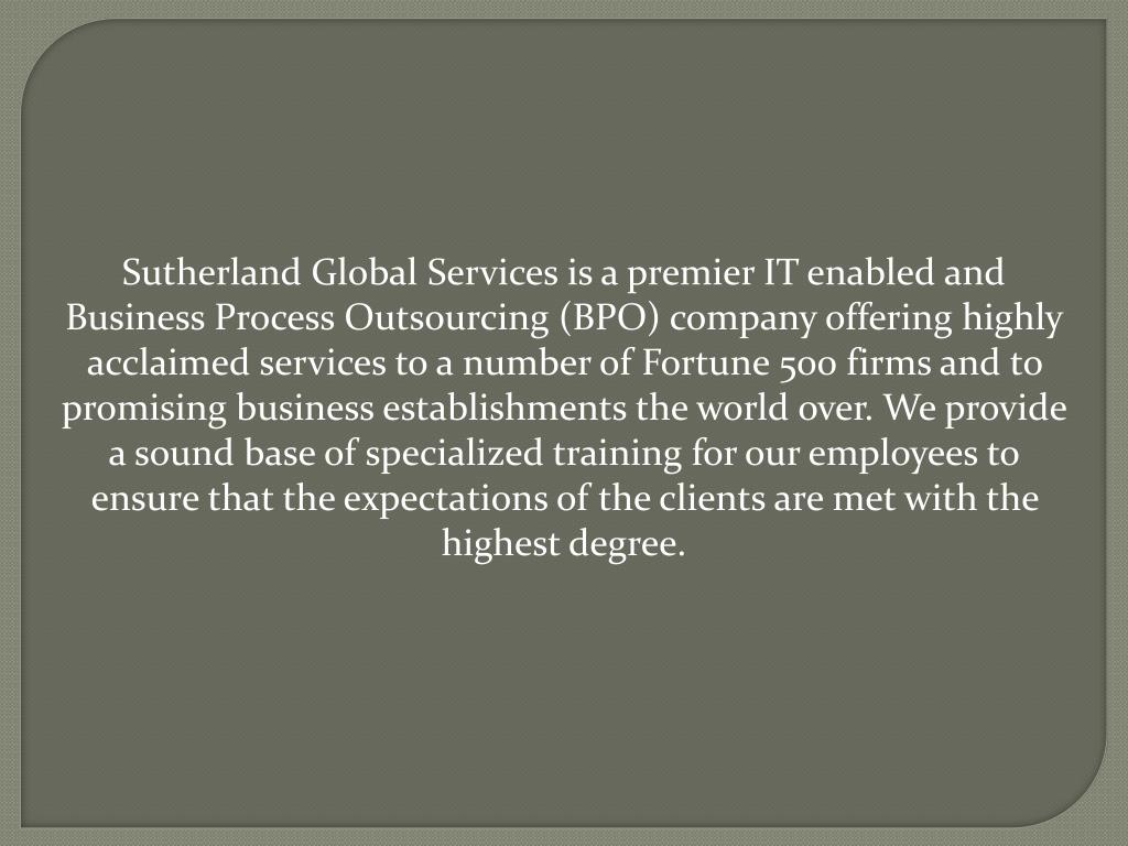 Sutherland Global Services is a premier IT enabled and Business Process Outsourcing (BPO) company offering highly acclaimed services to a number of Fortune 500 firms and to promising business establishments the world over. We provide a sound base of specialized training for our employees to ensure that the expectations of the clients are met with the highest degree.