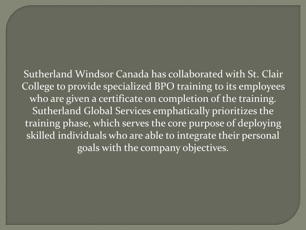 Sutherland Windsor Canada has collaborated with St. Clair College to provide specialized BPO training to its employees who are given a certificate on completion of the training. Sutherland Global Services emphatically prioritizes the training phase, which serves the core purpose of deploying skilled individuals who are able to integrate their personal goals with the company objectives.