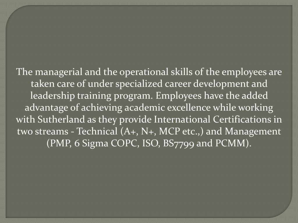 The managerial and the operational skills of the employees are taken care of under specialized career development and leadership training program. Employees have the added advantage of achieving academic excellence while working with Sutherland as they provide International Certifications in two streams - Technical (A+, N+, MCP etc.,) and Management (PMP, 6 Sigma COPC, ISO, BS7799 and PCMM).