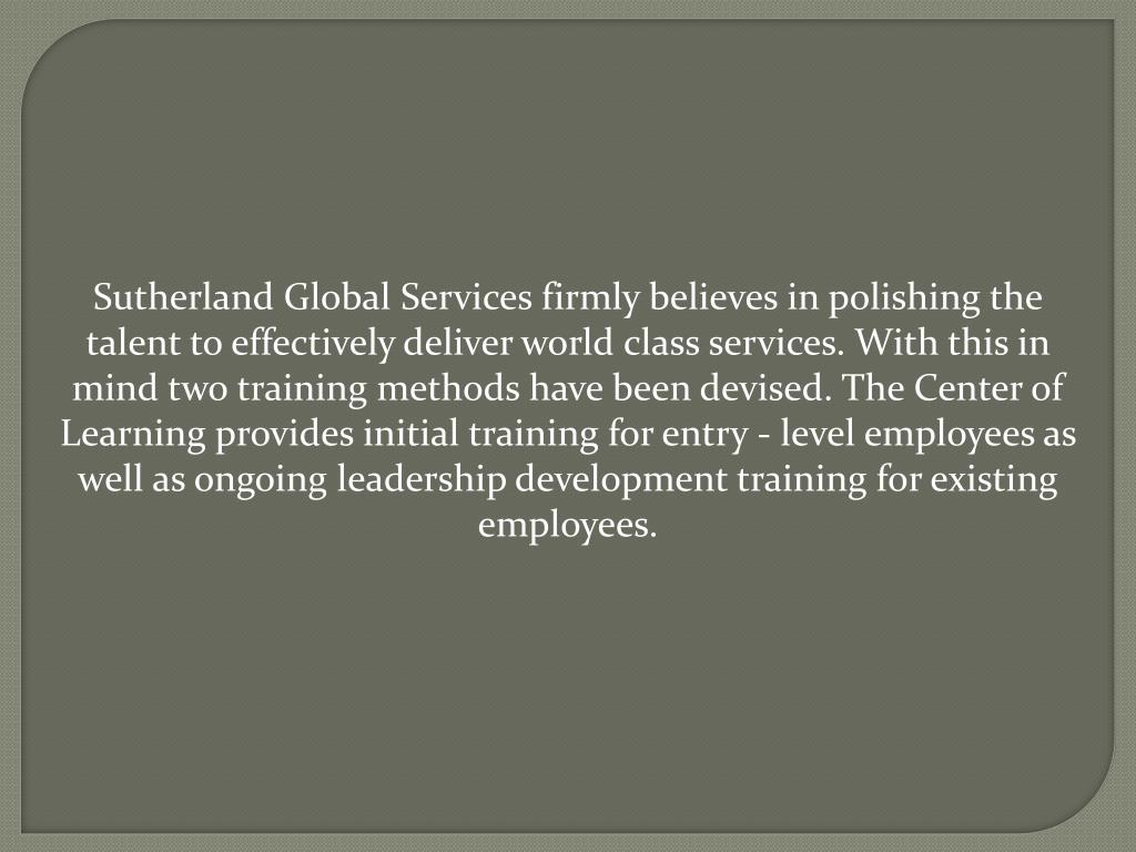 Sutherland Global Services firmly believes in polishing the talent to effectively deliver world class services. With this in mind two training methods have been devised. The Center of Learning provides initial training for entry - level employees as well as ongoing leadership development training for existing employees.