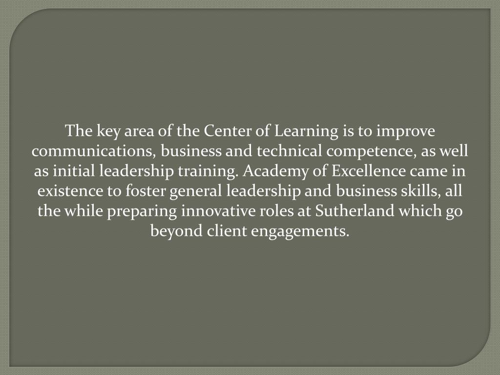 The key area of the Center of Learning is to improve communications, business and technical competence, as well as initial leadership training. Academy of Excellence came in existence to foster general leadership and business skills, all the while preparing innovative roles at Sutherland which go beyond client engagements.