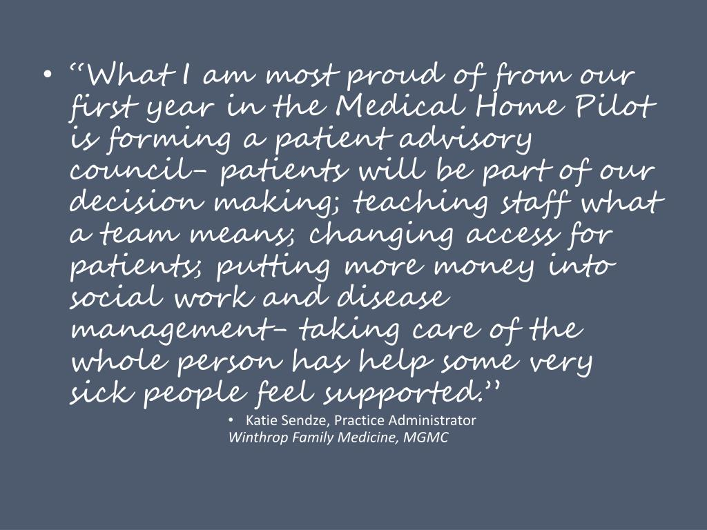 """""""What I am most proud of from our first year in the Medical Home Pilot is forming a patient advisory council- patients will be part of our decision making; teaching staff what a team means; changing access for patients; putting more money into social work and disease management- taking care of the whole person has help some very sick people feel supported."""""""