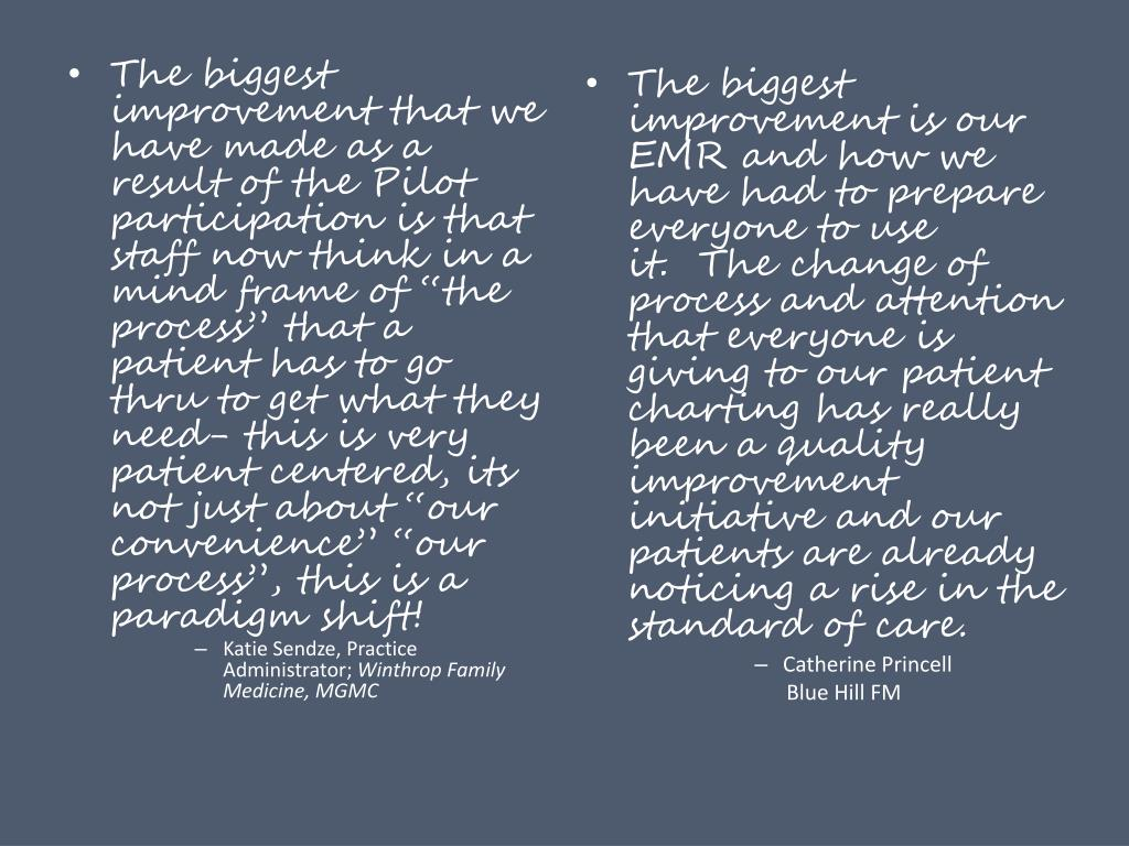"""The biggest improvement that we have made as a result of the Pilot participation is that staff now think in a mind frame of """"the process"""" that a patient has to go thru to get what they need- this is very patient centered, its not just about """"our convenience"""" """"our process"""", this is a paradigm shift!"""