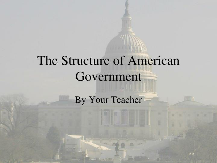 the structure of the american government The history learning site federalism is a system of government in which a written constitution the basic principle of american federalism is fixed in.