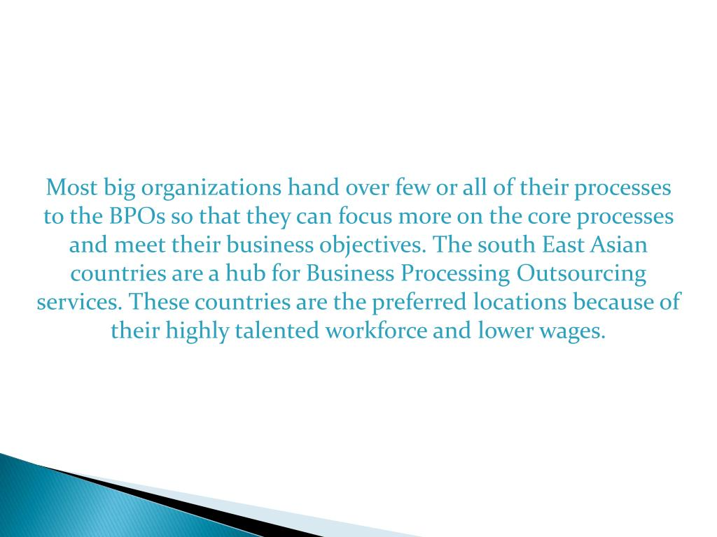 Most big organizations hand over few or all of their processes to the BPOs so that they can focus more on the core processes and meet their business objectives. The south East Asian countries are a hub for Business Processing Outsourcing services. These countries are the preferred locations because of their highly talented workforce and lower wages.
