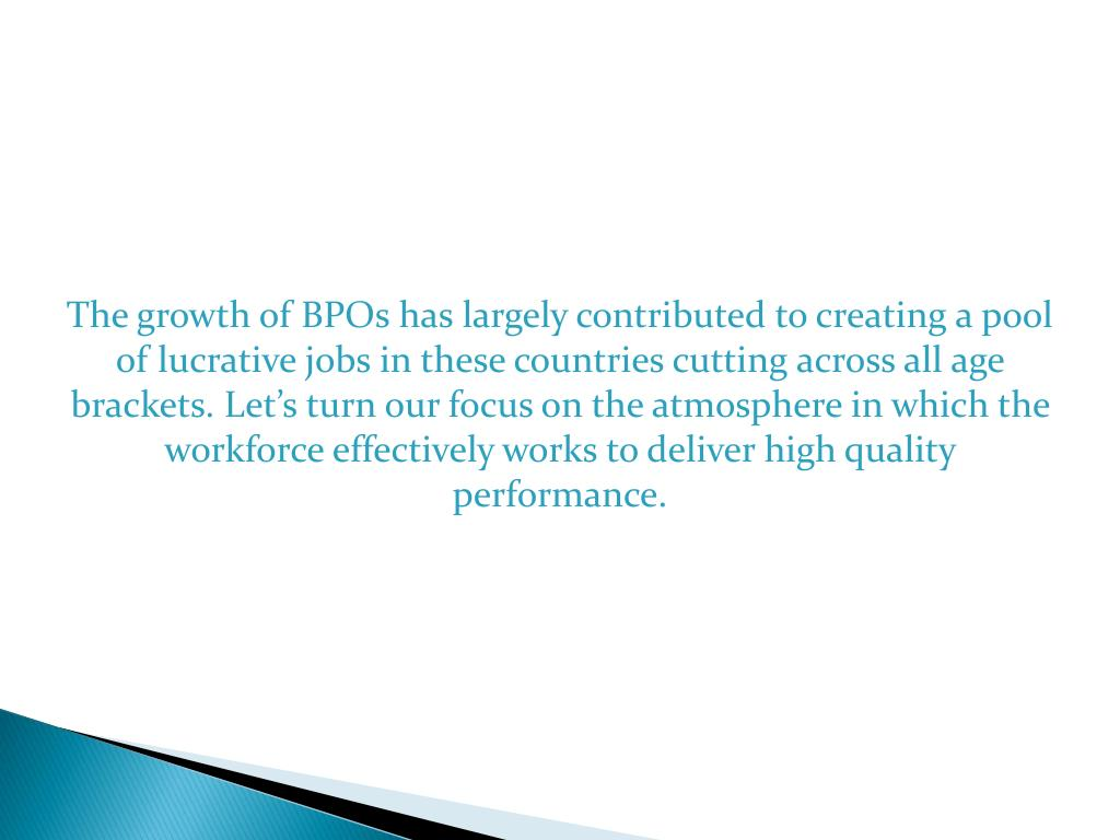 The growth of BPOs has largely contributed to creating a pool of lucrative jobs in these countries cutting across all age brackets. Let's turn our focus on the atmosphere in which the workforce effectively works to deliver high quality performance.