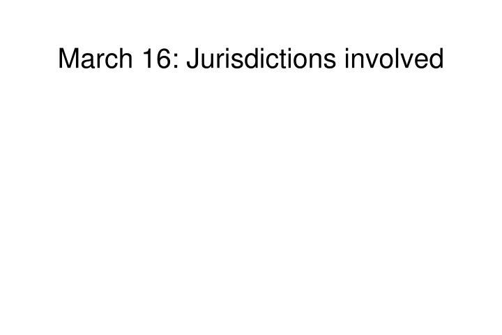 March 16: Jurisdictions involved