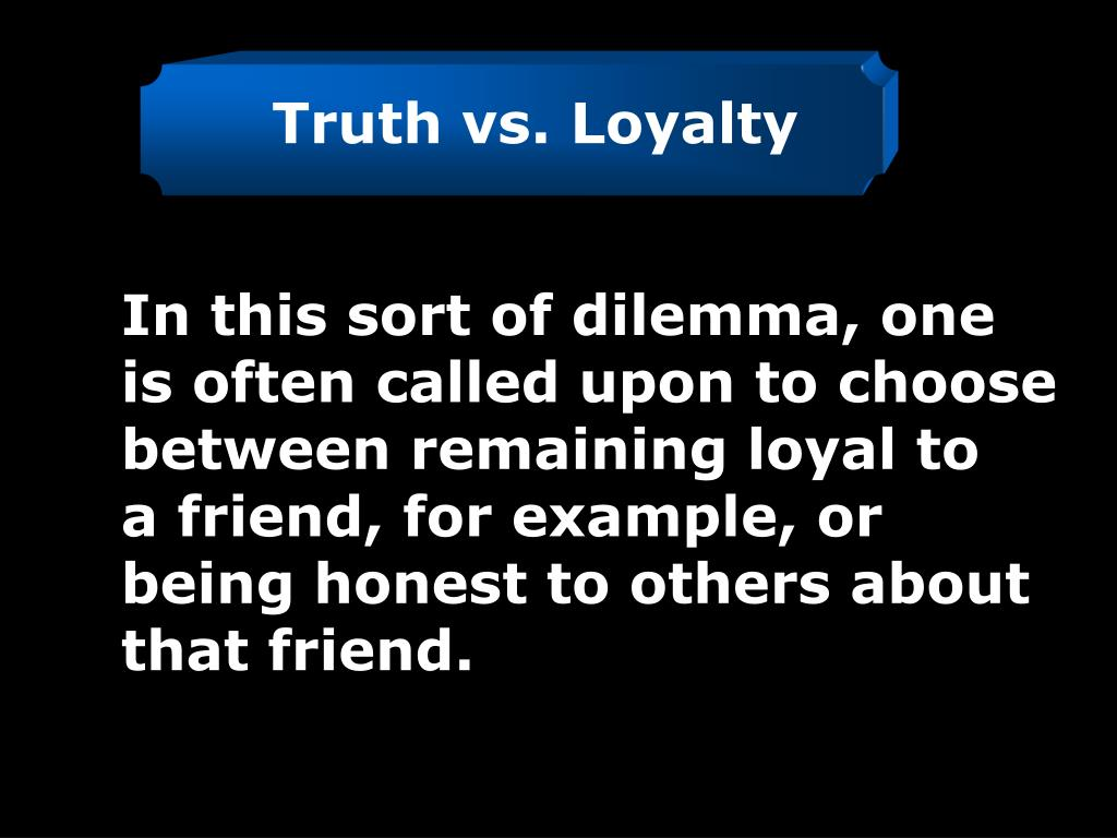 Truth vs. Loyalty