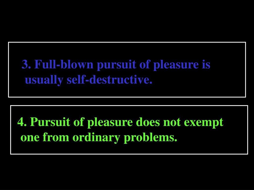 3. Full-blown pursuit of pleasure is
