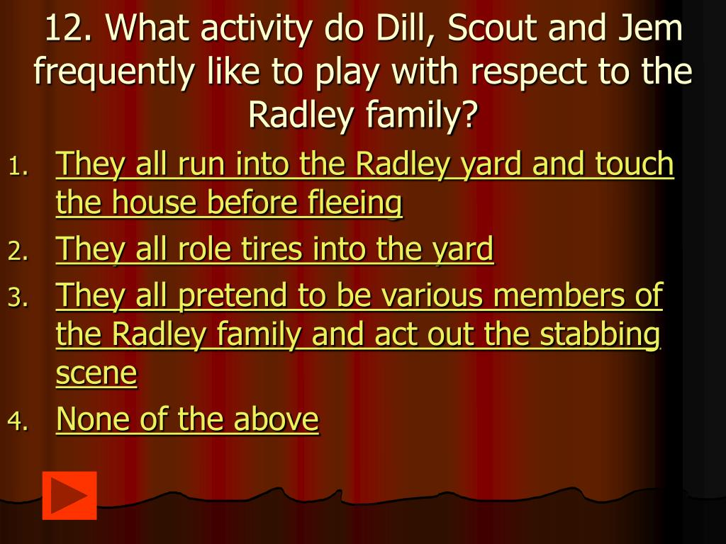 12. What activity do Dill, Scout and Jem frequently like to play with respect to the Radley family?