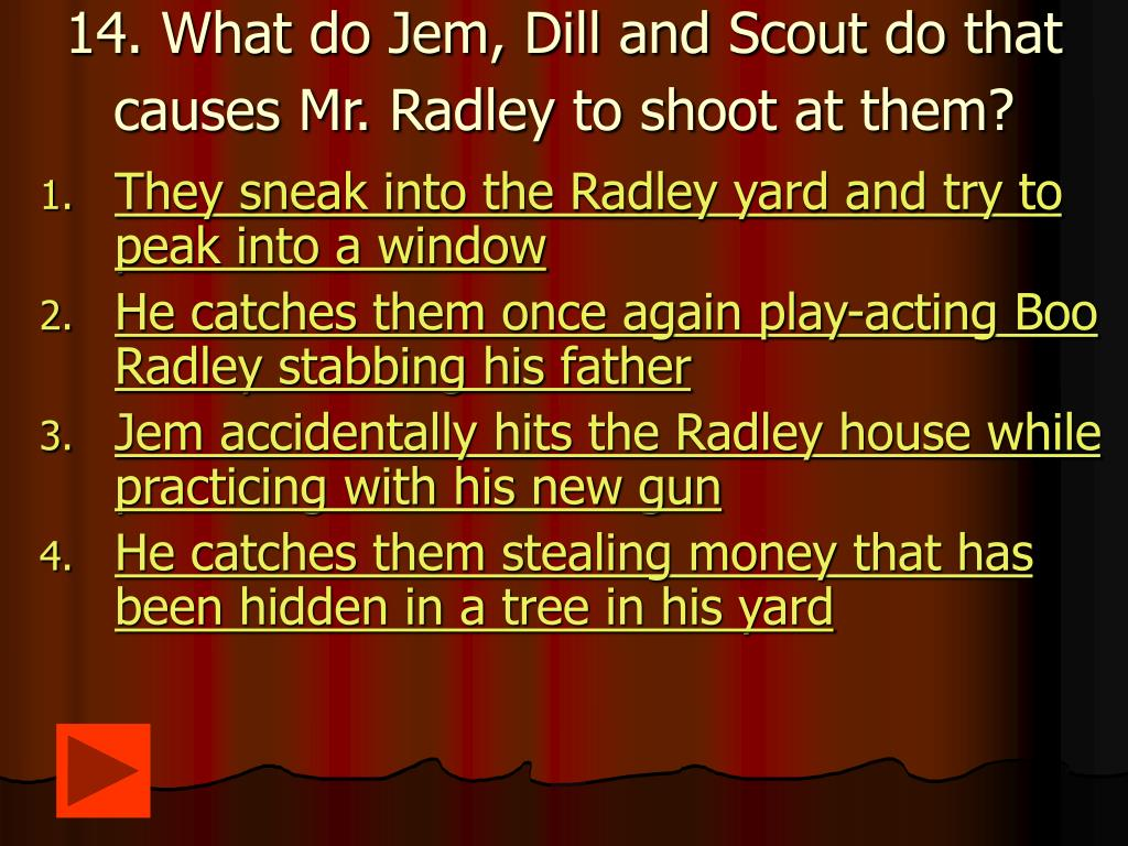 14. What do Jem, Dill and Scout do that causes Mr. Radley to shoot at them?