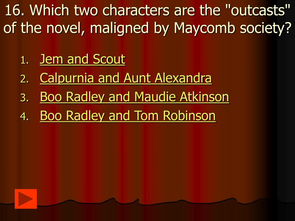 "16. Which two characters are the ""outcasts"" of the novel, maligned by Maycomb society?"