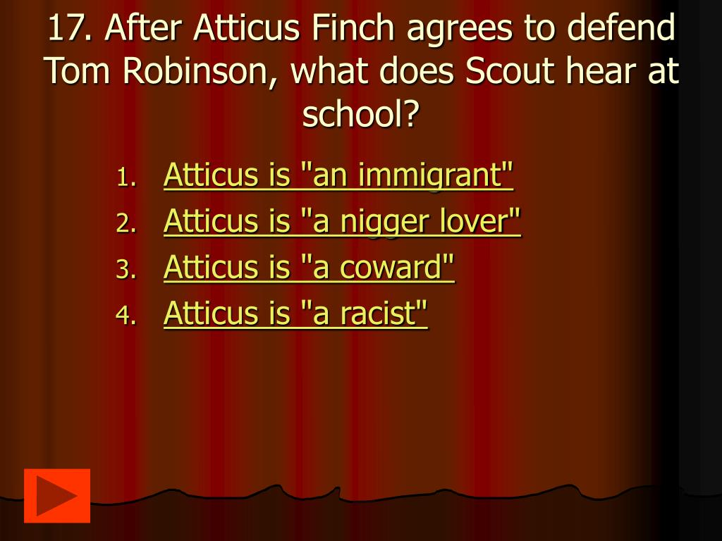 17. After Atticus Finch agrees to defend Tom Robinson, what does Scout hear at school?
