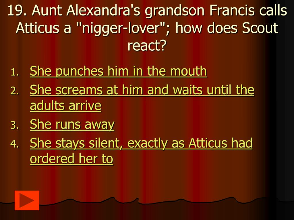 "19. Aunt Alexandra's grandson Francis calls Atticus a ""nigger-lover""; how does Scout react?"