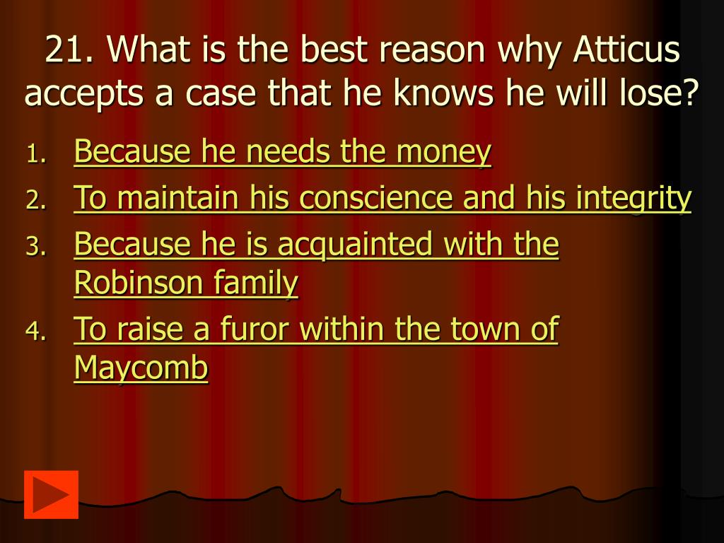 21. What is the best reason why Atticus accepts a case that he knows he will lose?