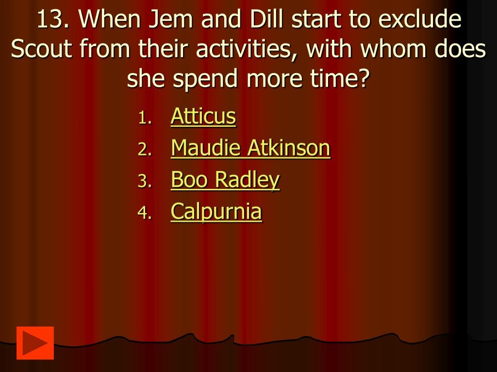 13. When Jem and Dill start to exclude Scout from their activities, with whom does she spend more time?