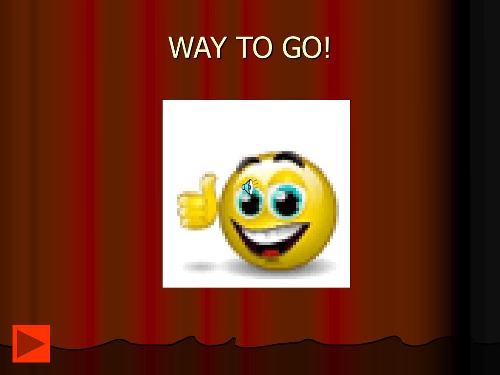 WAY TO GO!