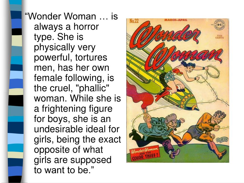 """""""Wonder Woman … is always a horror type. She is physically very powerful, tortures men, has her own female following, is the cruel, """"phallic"""" woman. While she is a frightening figure for boys, she is an undesirable ideal for girls, being the exact opposite of what girls are supposed to want to be."""""""