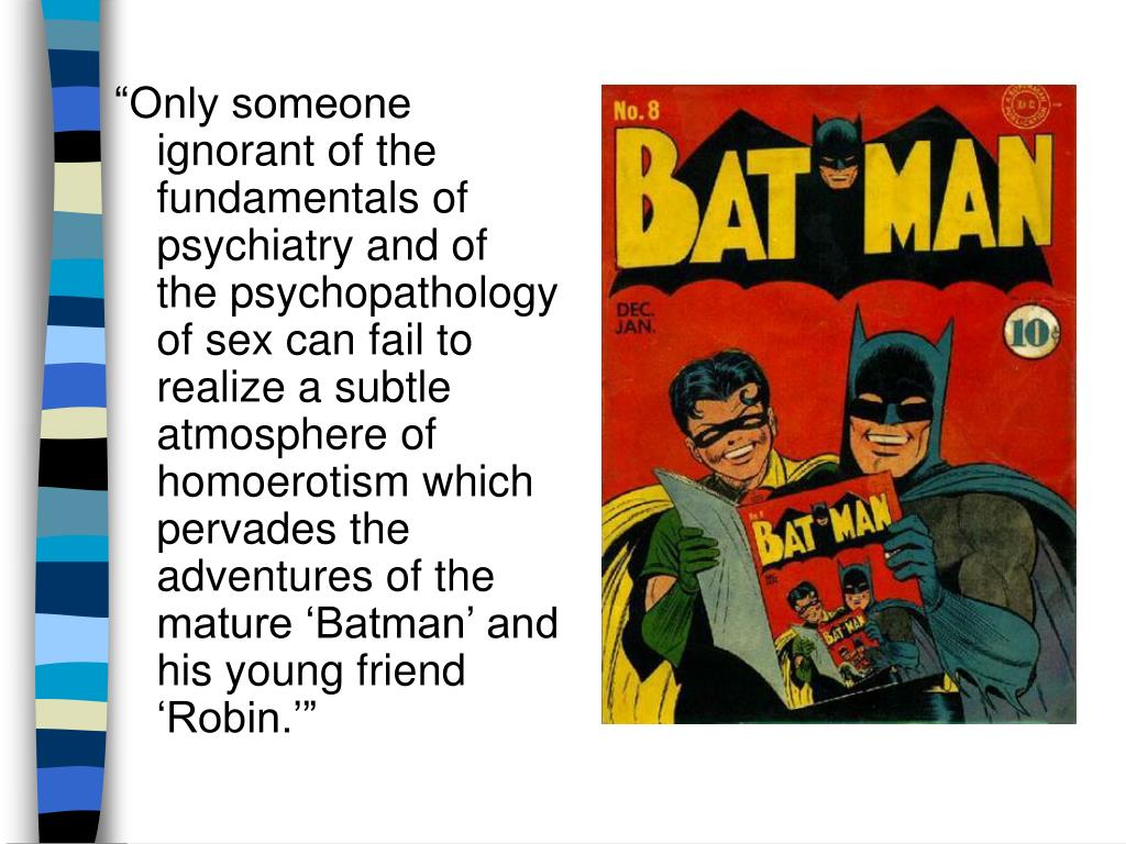 """""""Only someone ignorant of the fundamentals of psychiatry and of the psychopathology of sex can fail to realize a subtle atmosphere of homoerotism which pervades the adventures of the mature 'Batman' and his young friend 'Robin.'"""""""