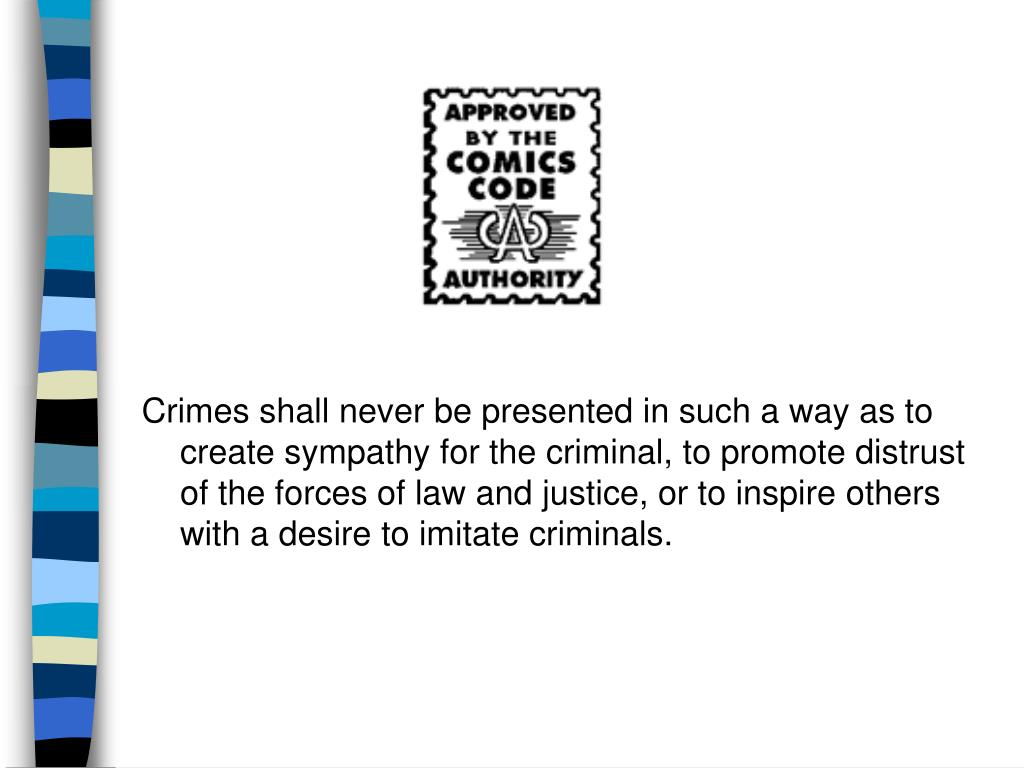 Crimes shall never be presented in such a way as to create sympathy for the criminal, to promote distrust of the forces of law and justice, or to inspire others with a desire to imitate criminals.