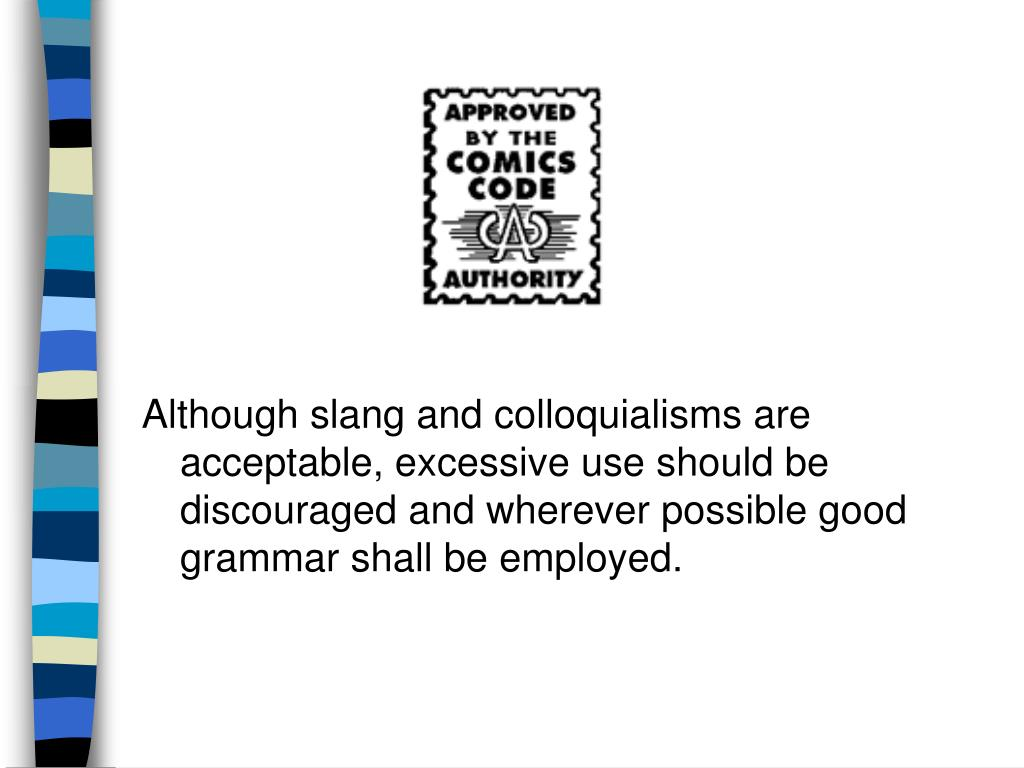 Although slang and colloquialisms are acceptable, excessive use should be discouraged and wherever possible good grammar shall be employed.