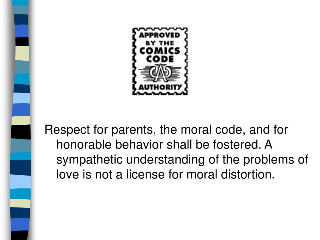 Respect for parents, the moral code, and for honorable behavior shall be fostered. A sympathetic understanding of the problems of love is not a license for moral distortion.