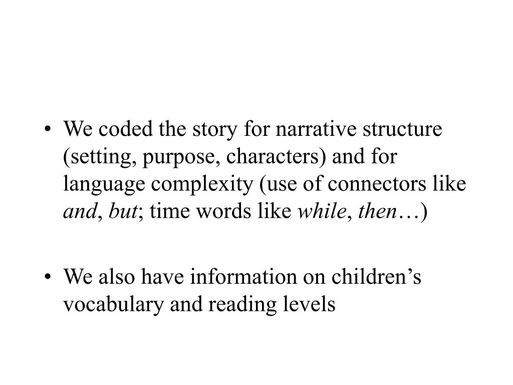 We coded the story for narrative structure (setting, purpose, characters) and for language complexity (use of connectors like