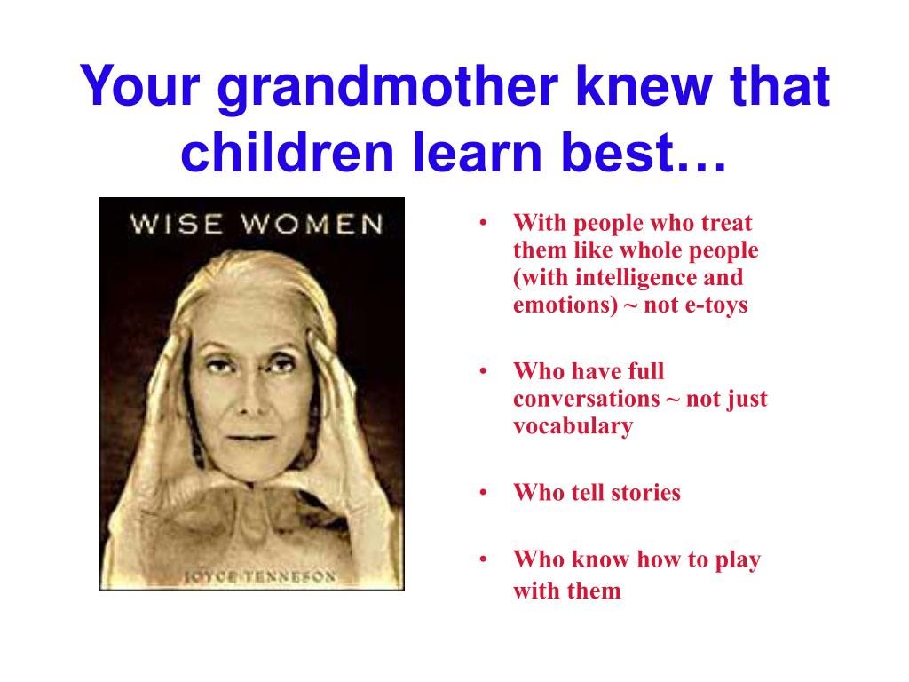 Your grandmother knew that children learn best…