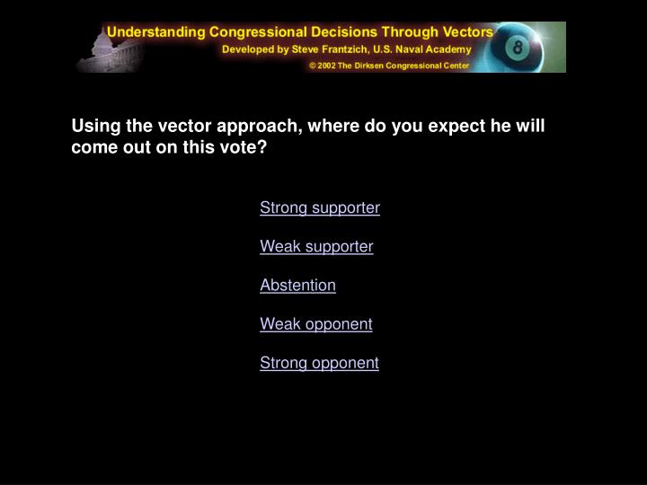 Using the vector approach, where do you expect he will come out on this vote?