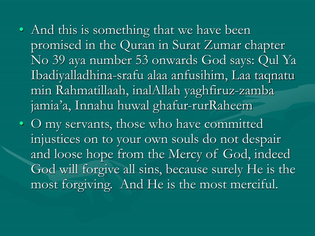 And this is something that we have been promised in the Quran in Surat Zumar chapter No 39 aya number 53 onwards God says: Qul Ya Ibadiyalladhina-srafu alaa anfusihim, Laa taqnatu min Rahmatillaah, inalAllah yaghfiruz-zamba jamia'a, Innahu huwal ghafur-rurRaheem
