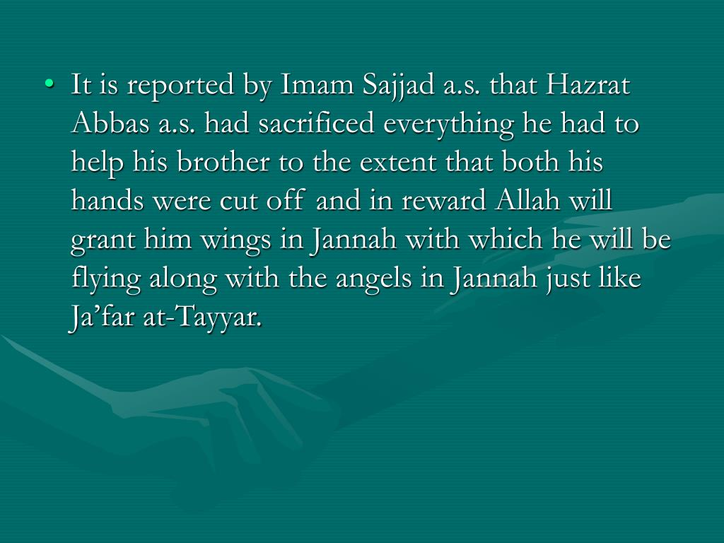 It is reported by Imam Sajjad a.s. that Hazrat Abbas a.s. had sacrificed everything he had to help his brother to the extent that both his hands were cut off and in reward Allah will grant him wings in Jannah with which he will be flying along with the angels in Jannah just like Ja'far at-Tayyar.