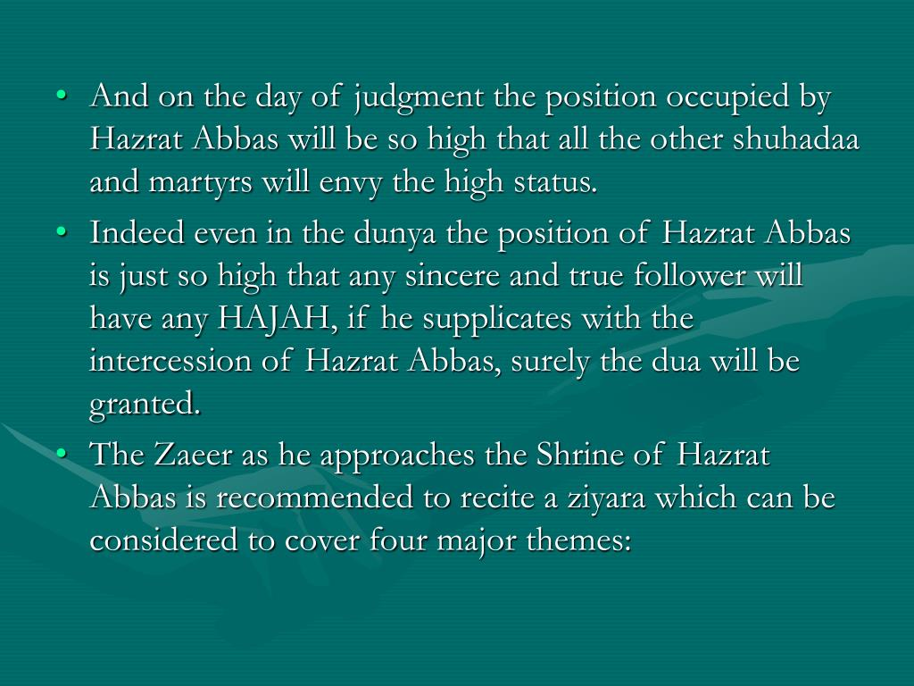 And on the day of judgment the position occupied by Hazrat Abbas will be so high that all the other shuhadaa and martyrs will envy the high status.