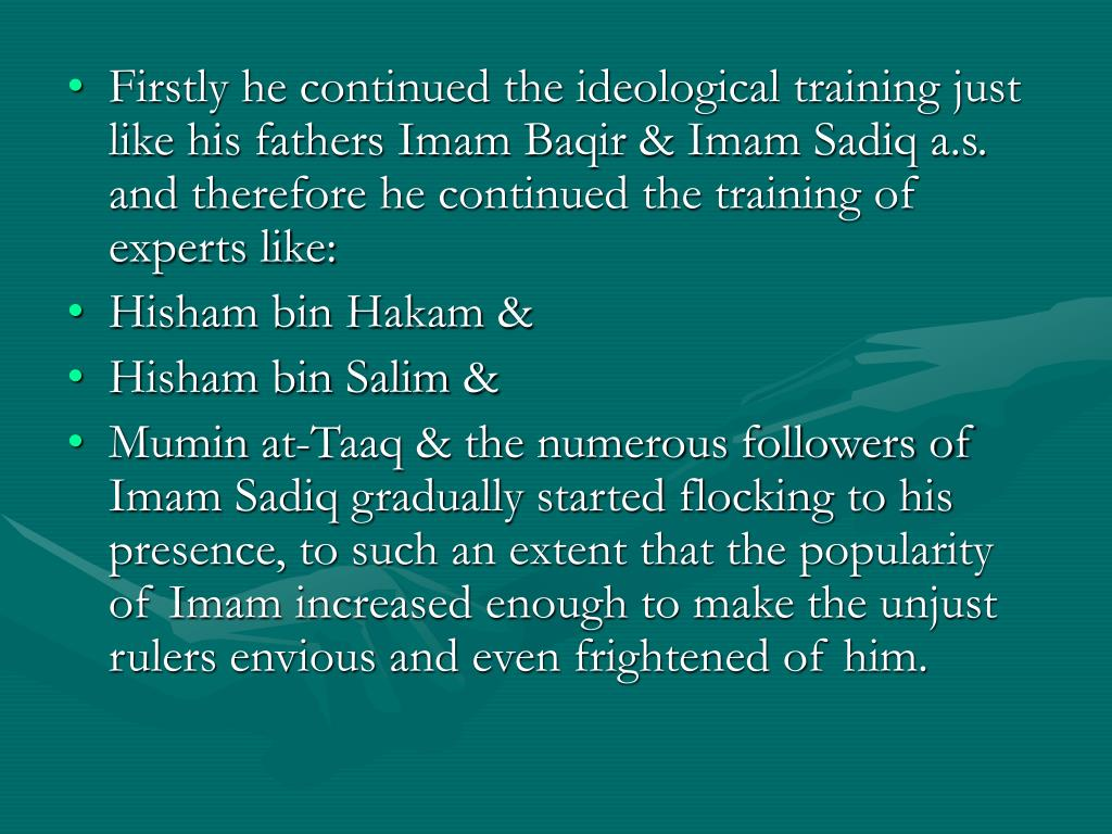 Firstly he continued the ideological training just like his fathers Imam Baqir & Imam Sadiq a.s. and therefore he continued the training of  experts like: