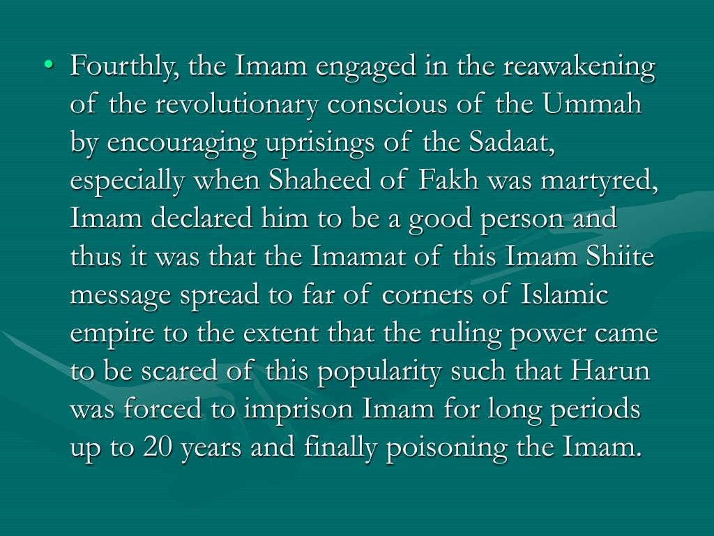 Fourthly, the Imam engaged in the reawakening of the revolutionary conscious of the Ummah by encouraging uprisings of the Sadaat, especially when Shaheed of Fakh was martyred, Imam declared him to be a good person and thus it was that the Imamat of this Imam Shiite message spread to far of corners of Islamic empire to the extent that the ruling power came to be scared of this popularity such that Harun was forced to imprison Imam for long periods up to 20 years and finally poisoning the Imam.